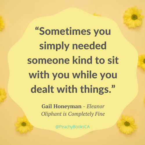 """Quote from Eleanor Oliphant is Completely Fine by Gail Honeyman: """"Sometimes you simply needed someone kind to sit with you while you dealt with things."""""""