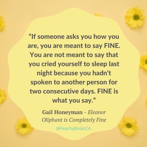 """Favourite Quote by Gail Honeyman in the book Eleanor Oliphant is Completely Fine: """"If someone asks you how you are, you are meant to say FINE. You are not meant to say that you cried yourself to sleep last night because you hadn't spoken to another person for two consecutive days. FINE is what you say."""""""