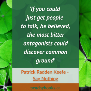 Quote from Say Nothing: A True Story of Murder and Memory in Northern Ireland: If you could just get people to talk, he believed, the most bitter antagonists could discover common ground - Patrick Radden Keefe