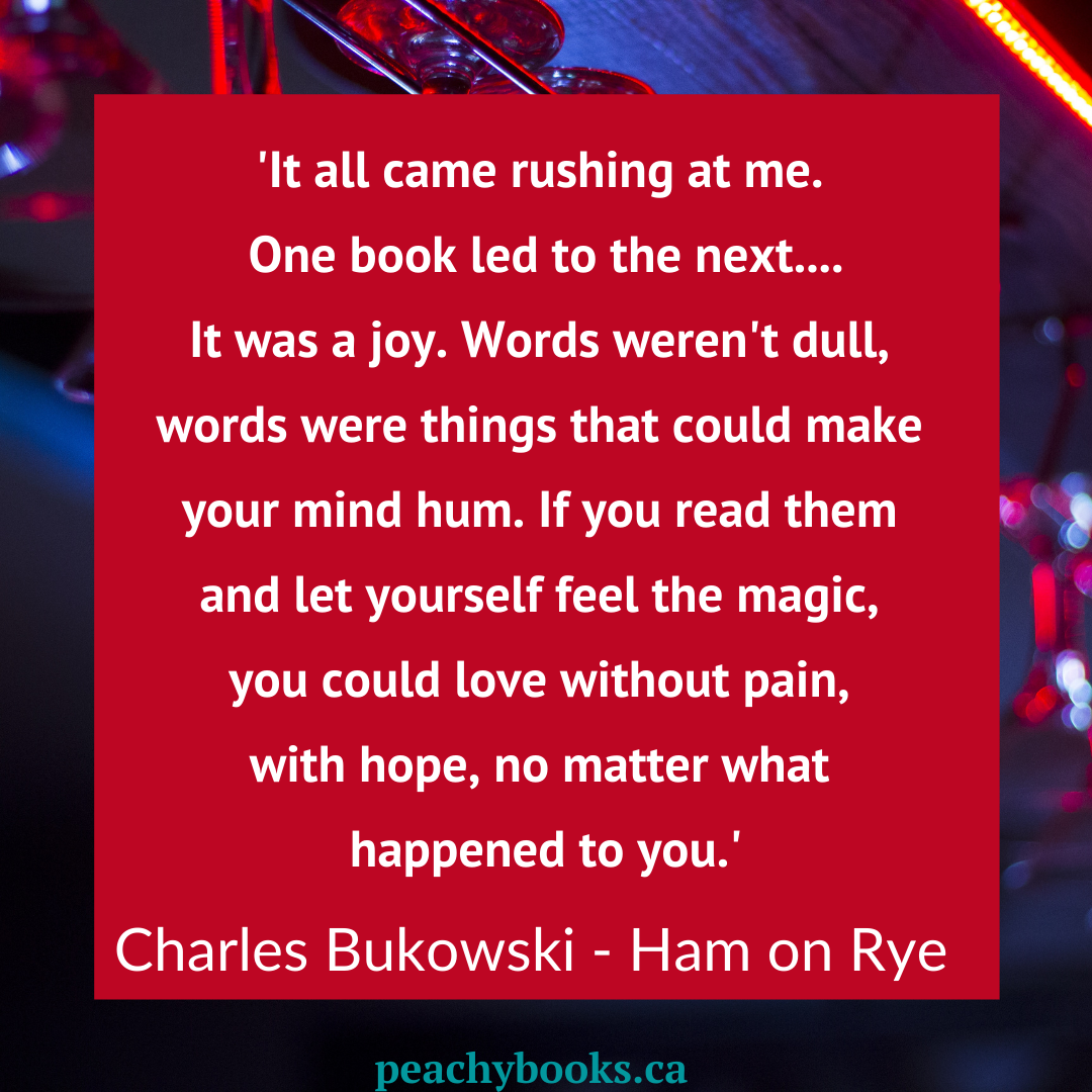 Charles Bukowski Quote from Ham on Rye: It all came rushing at me. One book led to the next...It was a joy. Words weren't dull, words were things that could make your mind hum. If you read them and let yourself feel the magic, you could love without pain, with hope, no matter what happened to you.'