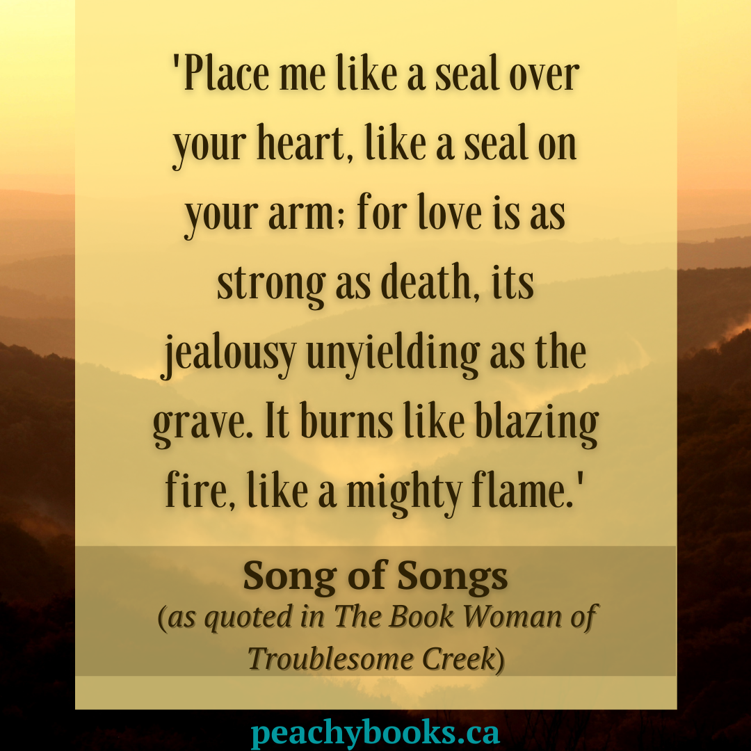 Song of Songs quote from The Book Woman of Troublesome Creek on a yellow, orange, pink and brown backdrop of mountains and the setting son: 'Place me like a seal over your heart, like a seal on your arm: for love is as strong as death, its jealousy unyielding as the grave. It burns like blazing fire, like a mighty flame.'