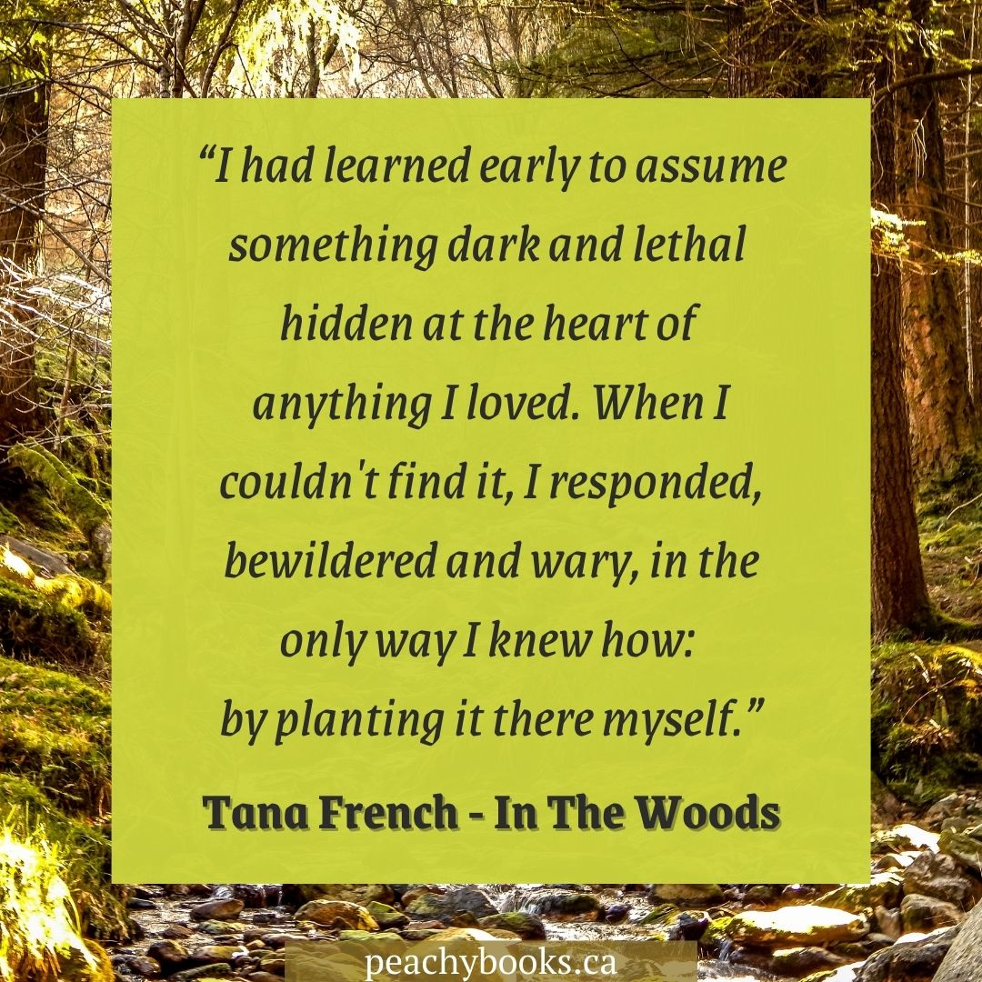 """Quote from In The Woods by Tana French with background graphic of inside the woods, with a moss green coloured square with the following quote in brown italicised lettering: """"I had learned early to assume something dark and lethal hidden at the heart of anything I loved. When I couldn't find it, I responded, bewildered and wary, in the only way I knew how: by planting it there myself."""""""