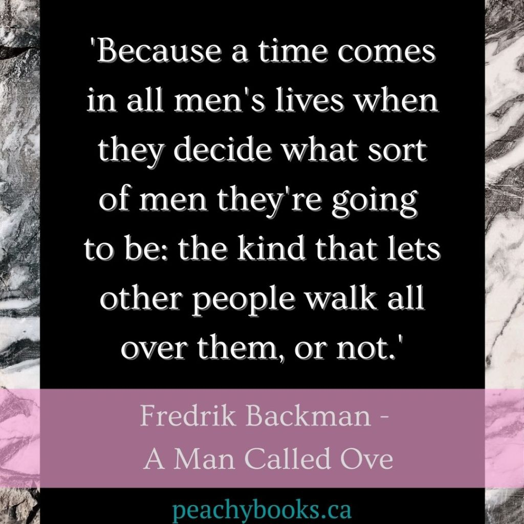 Quote by Fredrik Backman - A Man Called Ove: Because a time comes in all men's lives when they decide what sort of men they're going to be: the kind that lets other people walk all over them, or not, created by peachybooks.ca