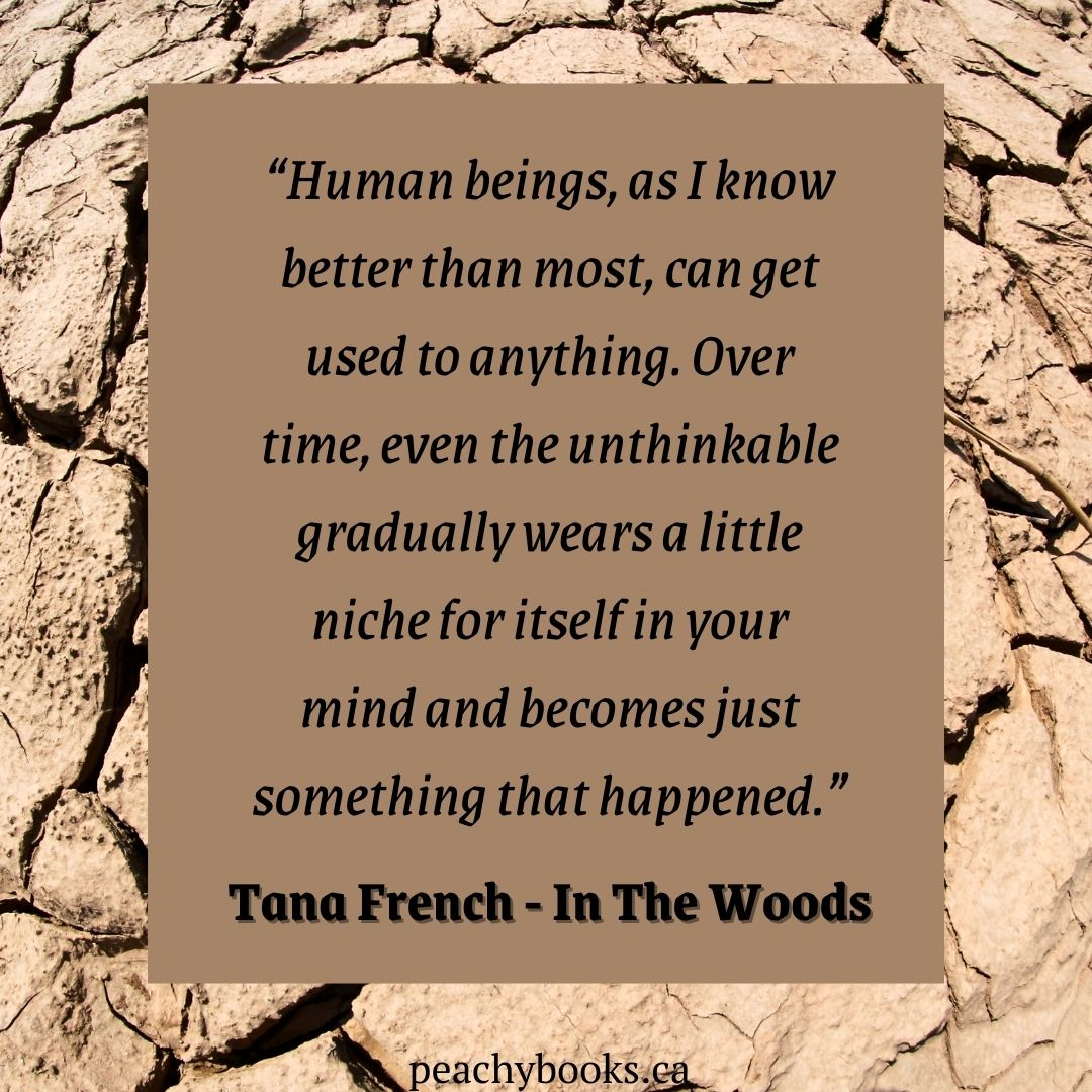 """Quote from In The Woods by Tana French on a dry and crusted earth surface with deep crevices in a pale pink sand colour with a light brown/pink square with the quote: """"Human beings, as I know better than most, can get used to anything. Over time, even the unthinkable gradually wears a little niche for itself in your mind and becomes just something that happened."""""""