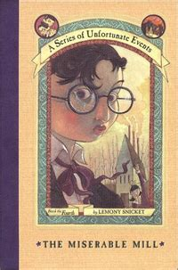 Book cover for book 4 of the Series of Unfortunate Events by Lemony Snicket entitled The Miserable Mill showing a boy on the cover wearing round spectacles that I assume is Klaus.