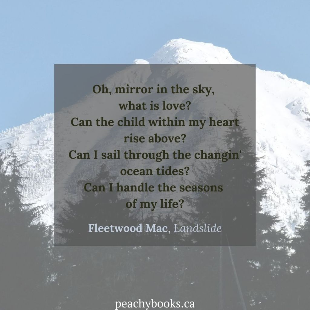 Quote on a grey square with a background graphic showing a snow-covered mountain with fir trees covering its base, that says: Oh, mirror in the sky, what is love? Can the child within my heart rise above? Can I sail through the changin' ocean tides? Can I handle the seasons of my life? Fleetwood Mac, Landslide n