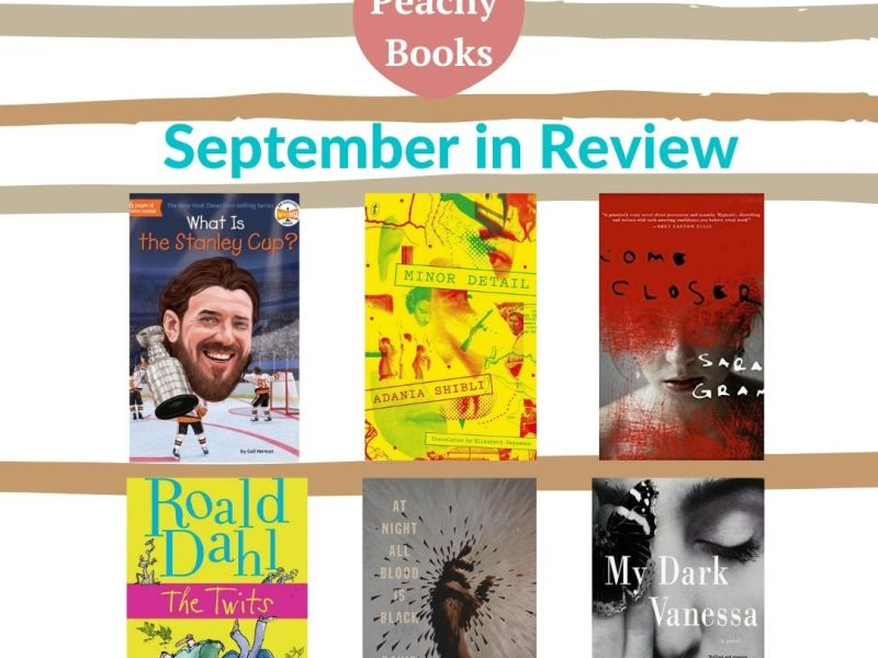Peachy Books' graphic for September in Review showing the following books as being read this month: What is the Stanley Cup? by Gail Herman, Minor Detail by Adania Shibli, Come Closer by Sara Gran, The Twits by Roald Dahl, At Night All Blood is Black by David Diop, and My Dark Vanessa by Kate Elizabeth Russell